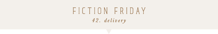 fiction friday: delivery