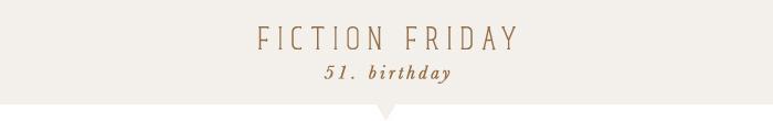 fiction friday: birthday