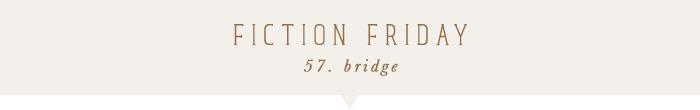 elephantine: fiction friday: bridge